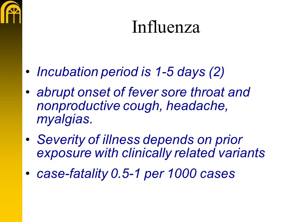 Influenza Incubation period is 1-5 days (2) abrupt onset of fever sore throat and nonproductive cough, headache, myalgias.