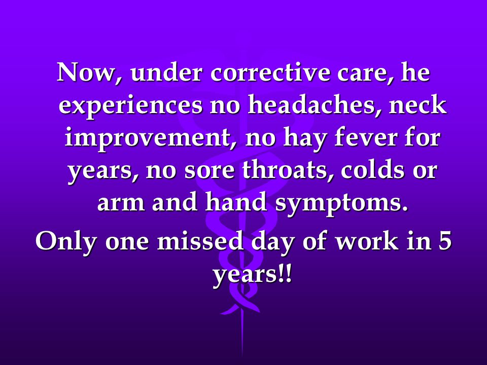 Now, under corrective care, he experiences no headaches, neck improvement, no hay fever for years, no sore throats, colds or arm and hand symptoms.