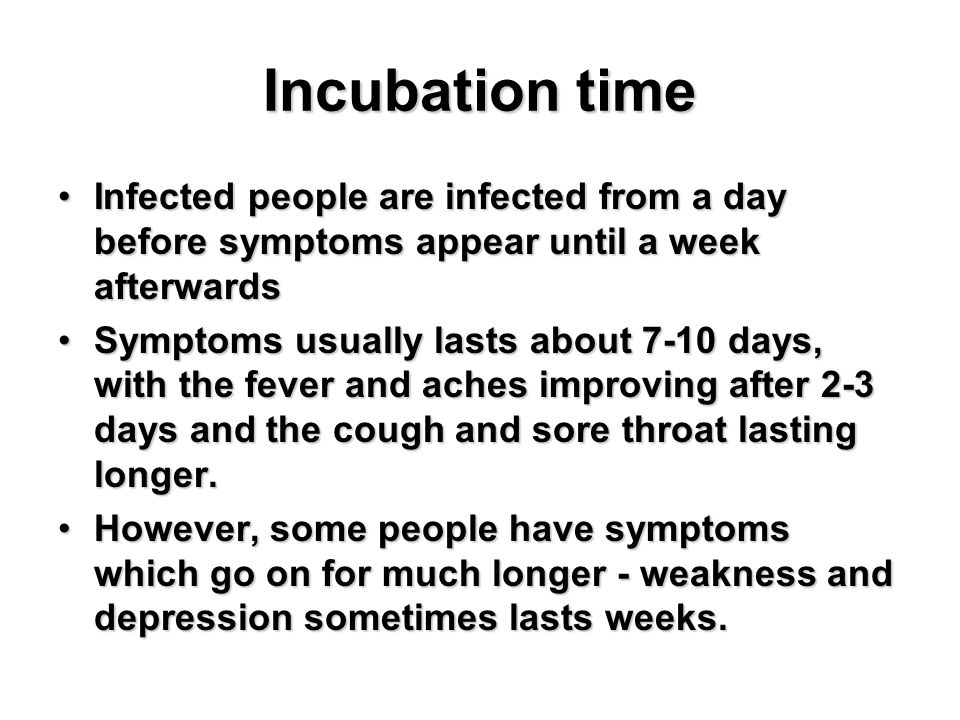 Incubation time Infected people are infected from a day before symptoms appear until a week afterwardsInfected people are infected from a day before symptoms appear until a week afterwards Symptoms usually lasts about 7-10 days, with the fever and aches improving after 2-3 days and the cough and sore throat lasting longer.Symptoms usually lasts about 7-10 days, with the fever and aches improving after 2-3 days and the cough and sore throat lasting longer.