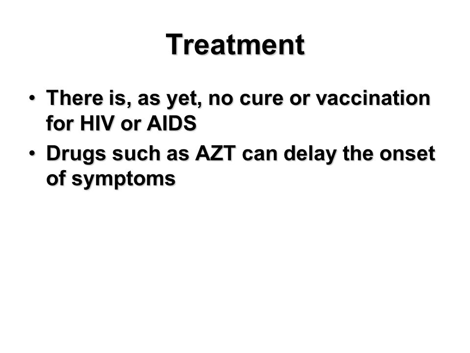 Treatment There is, as yet, no cure or vaccination for HIV or AIDSThere is, as yet, no cure or vaccination for HIV or AIDS Drugs such as AZT can delay the onset of symptomsDrugs such as AZT can delay the onset of symptoms