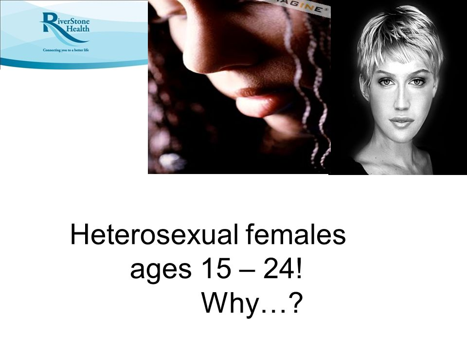 Heterosexual females ages 15 – 24! Why…?