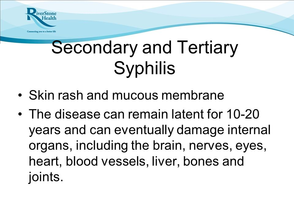 Secondary and Tertiary Syphilis Skin rash and mucous membrane The disease can remain latent for 10-20 years and can eventually damage internal organs, including the brain, nerves, eyes, heart, blood vessels, liver, bones and joints.