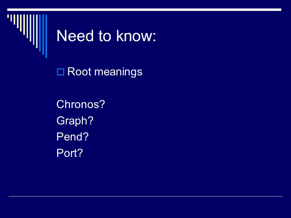 Need to know:  Root meanings Chronos? Graph? Pend? Port?