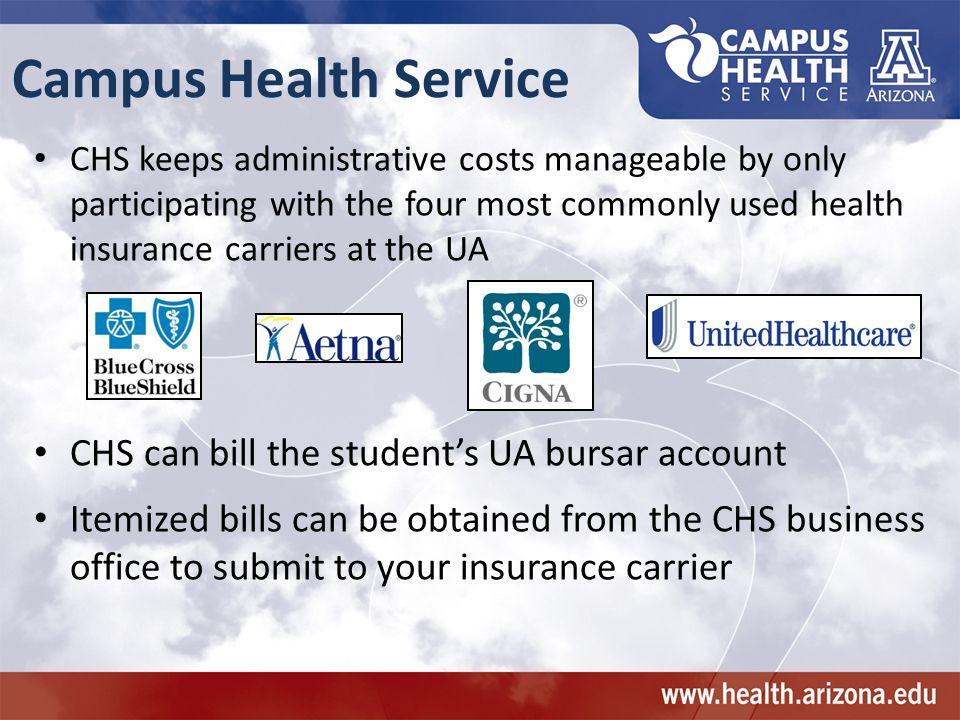 Campus Health Service CHS keeps administrative costs manageable by only participating with the four most commonly used health insurance carriers at the UA CHS can bill the student's UA bursar account Itemized bills can be obtained from the CHS business office to submit to your insurance carrier