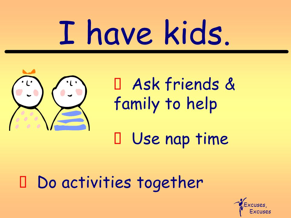 I have kids. Excuses, Excuses Ú Ask friends & family to help Ú Use nap time Ú Do activities together
