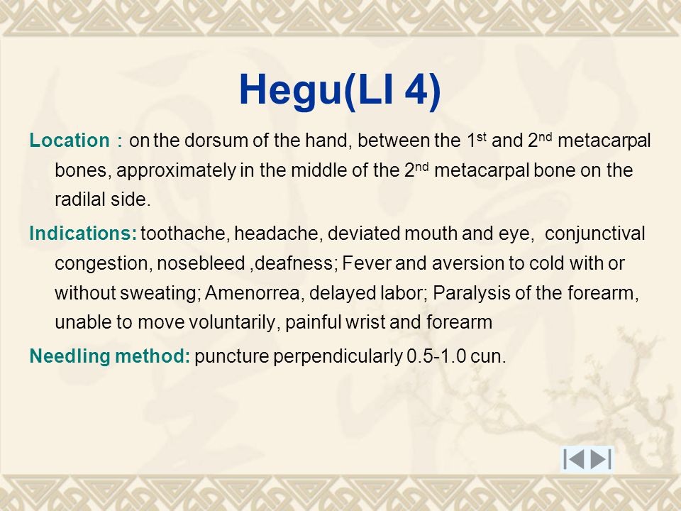 Hegu(LI 4) Location : on the dorsum of the hand, between the 1 st and 2 nd metacarpal bones, approximately in the middle of the 2 nd metacarpal bone on the radilal side.