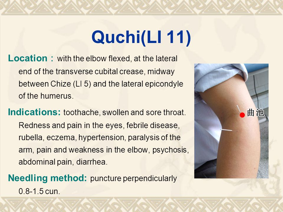 Quchi(LI 11) Location : with the elbow flexed, at the lateral end of the transverse cubital crease, midway between Chize (LI 5) and the lateral epicondyle of the humerus.