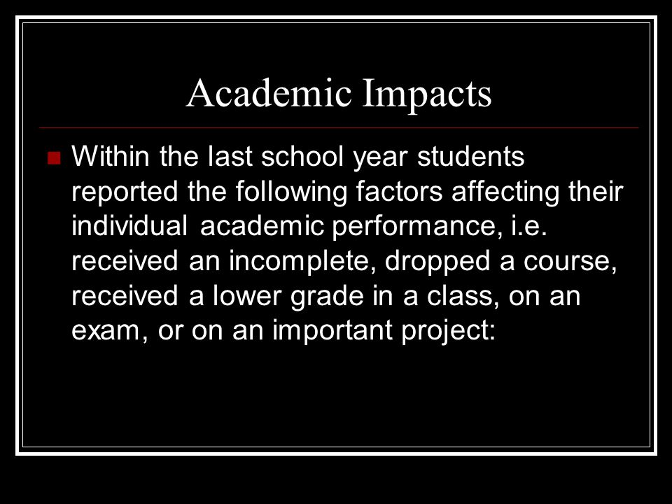 Academic Impacts Within the last school year students reported the following factors affecting their individual academic performance, i.e.