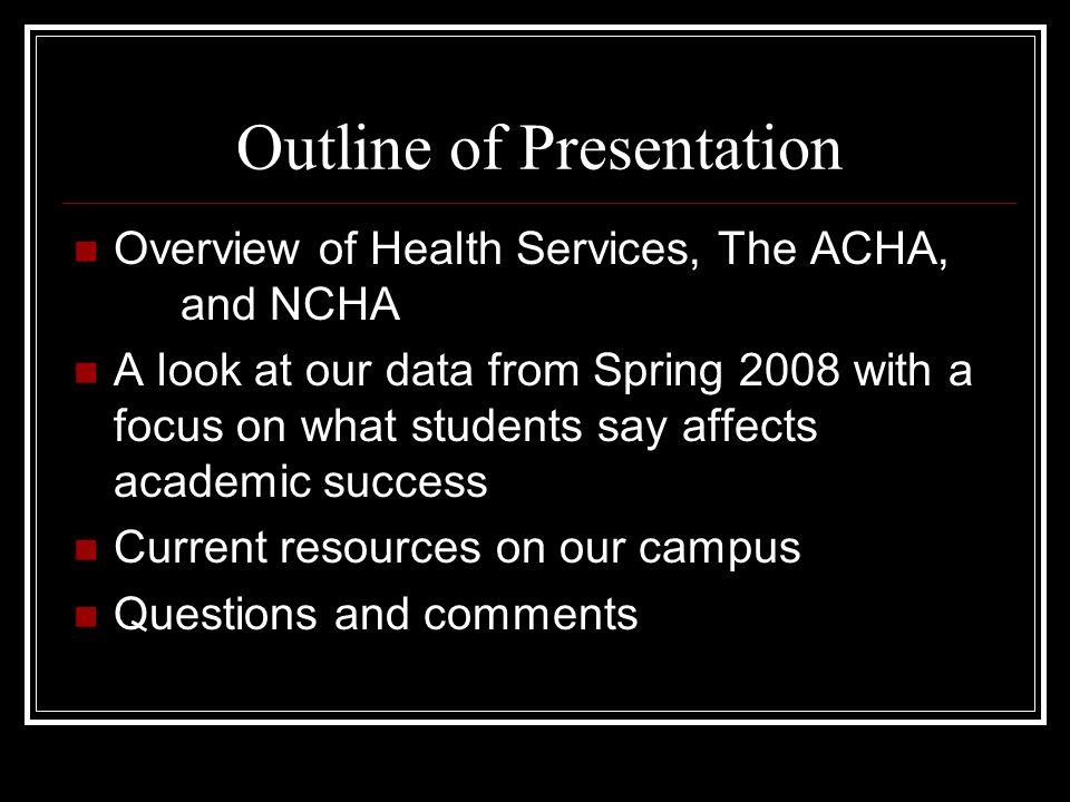 Outline of Presentation Overview of Health Services, The ACHA, and NCHA A look at our data from Spring 2008 with a focus on what students say affects academic success Current resources on our campus Questions and comments