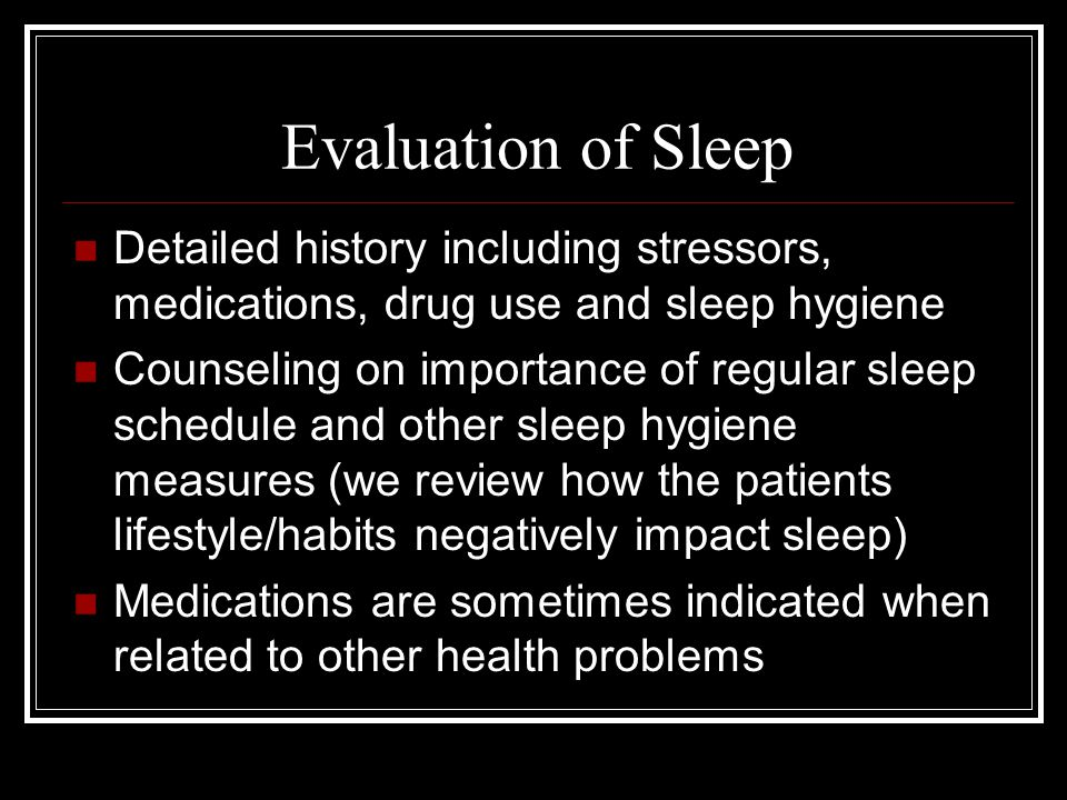 Evaluation of Sleep Detailed history including stressors, medications, drug use and sleep hygiene Counseling on importance of regular sleep schedule and other sleep hygiene measures (we review how the patients lifestyle/habits negatively impact sleep) Medications are sometimes indicated when related to other health problems