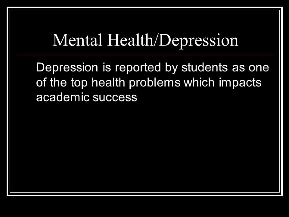 Mental Health/Depression Depression is reported by students as one of the top health problems which impacts academic success