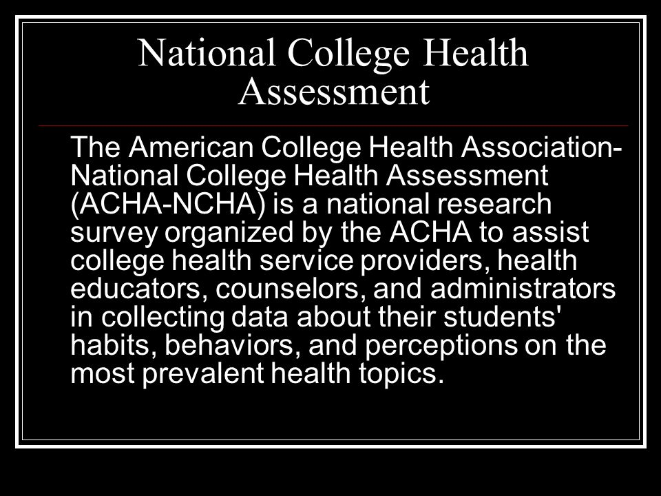 National College Health Assessment The American College Health Association- National College Health Assessment (ACHA-NCHA) is a national research survey organized by the ACHA to assist college health service providers, health educators, counselors, and administrators in collecting data about their students habits, behaviors, and perceptions on the most prevalent health topics.