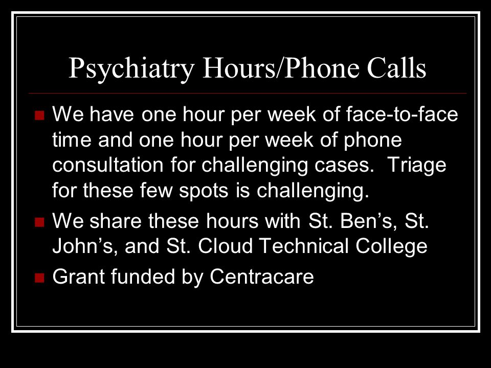 Psychiatry Hours/Phone Calls We have one hour per week of face-to-face time and one hour per week of phone consultation for challenging cases.