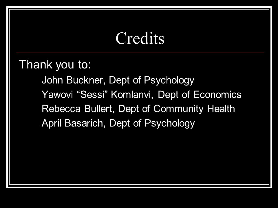 Credits Thank you to: John Buckner, Dept of Psychology Yawovi Sessi Komlanvi, Dept of Economics Rebecca Bullert, Dept of Community Health April Basarich, Dept of Psychology