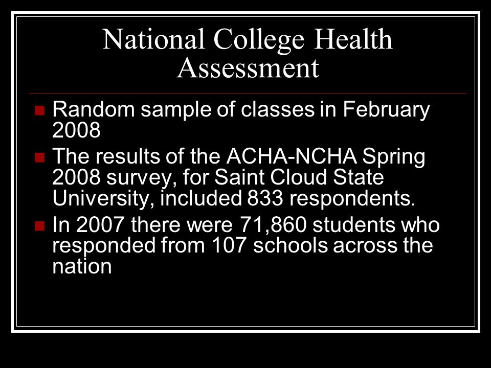 National College Health Assessment Random sample of classes in February 2008 The results of the ACHA-NCHA Spring 2008 survey, for Saint Cloud State University, included 833 respondents.
