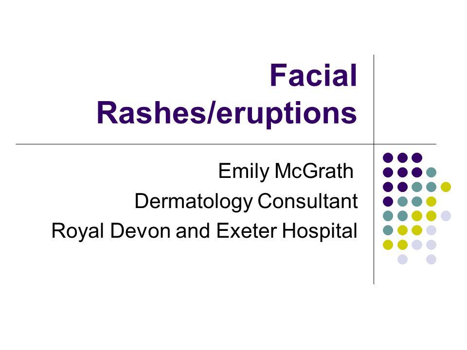 Facial Rashes/eruptions Emily McGrath Dermatology Consultant Royal Devon and Exeter Hospital