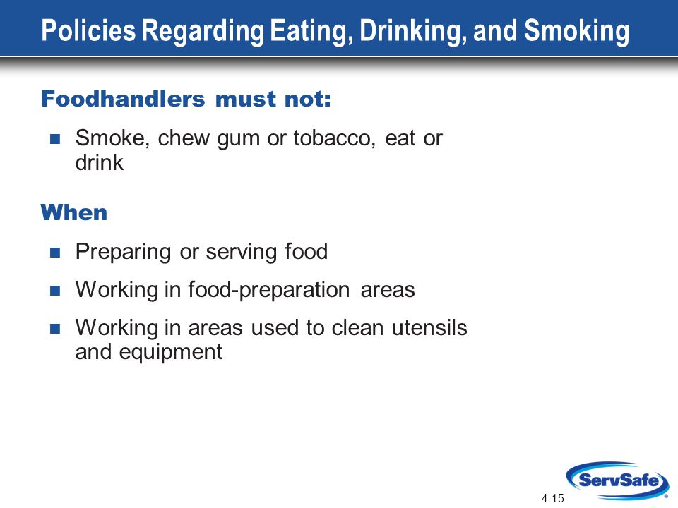 4-15 Policies Regarding Eating, Drinking, and Smoking Foodhandlers must not: Smoke, chew gum or tobacco, eat or drink When Preparing or serving food Working in food-preparation areas Working in areas used to clean utensils and equipment
