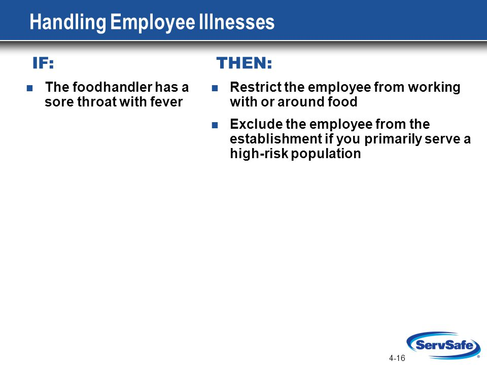4-16 Handling Employee Illnesses IF: THEN: Restrict the employee from working with or around food Exclude the employee from the establishment if you primarily serve a high-risk population The foodhandler has a sore throat with fever