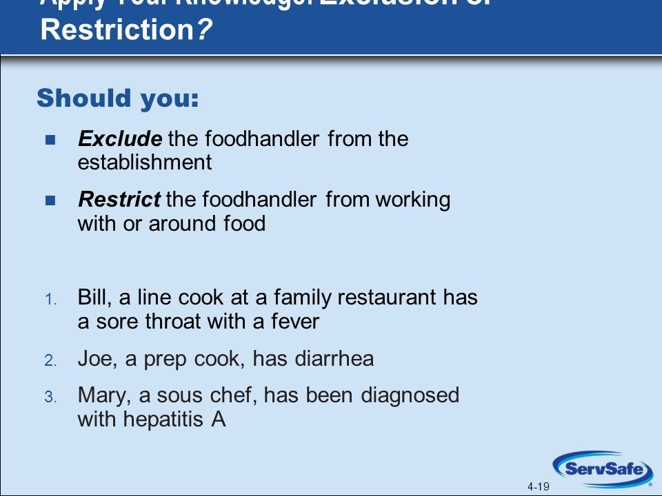 4-19 Should you: Exclude the foodhandler from the establishment Restrict the foodhandler from working with or around food 1.