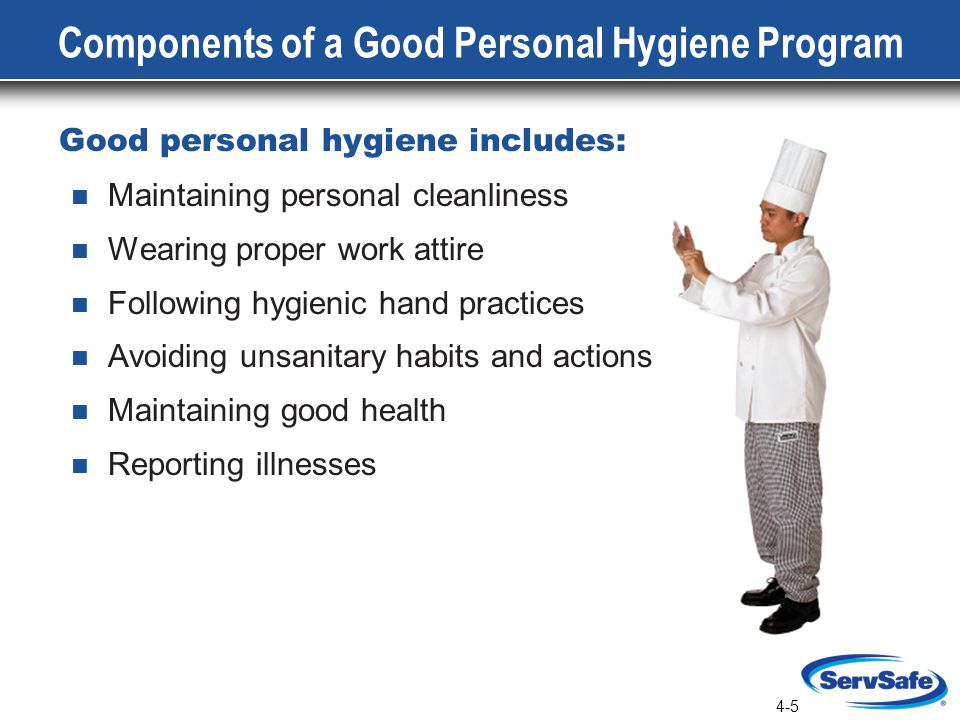 4-5 Components of a Good Personal Hygiene Program Good personal hygiene includes: Maintaining personal cleanliness Wearing proper work attire Following hygienic hand practices Avoiding unsanitary habits and actions Maintaining good health Reporting illnesses