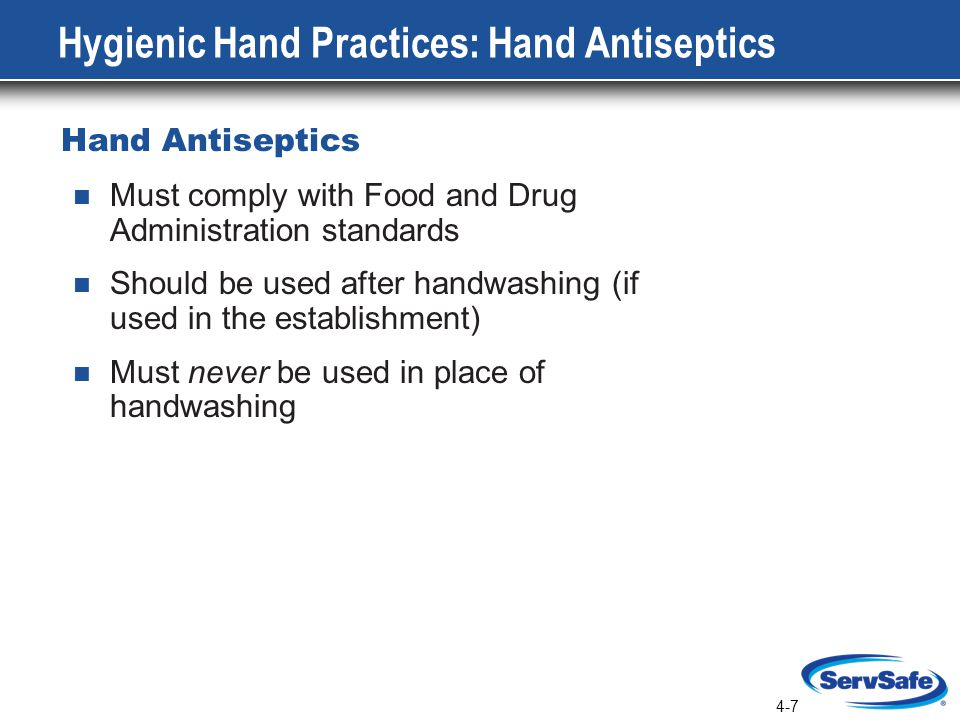 4-7 Hygienic Hand Practices: Hand Antiseptics Hand Antiseptics Must comply with Food and Drug Administration standards Should be used after handwashing (if used in the establishment) Must never be used in place of handwashing