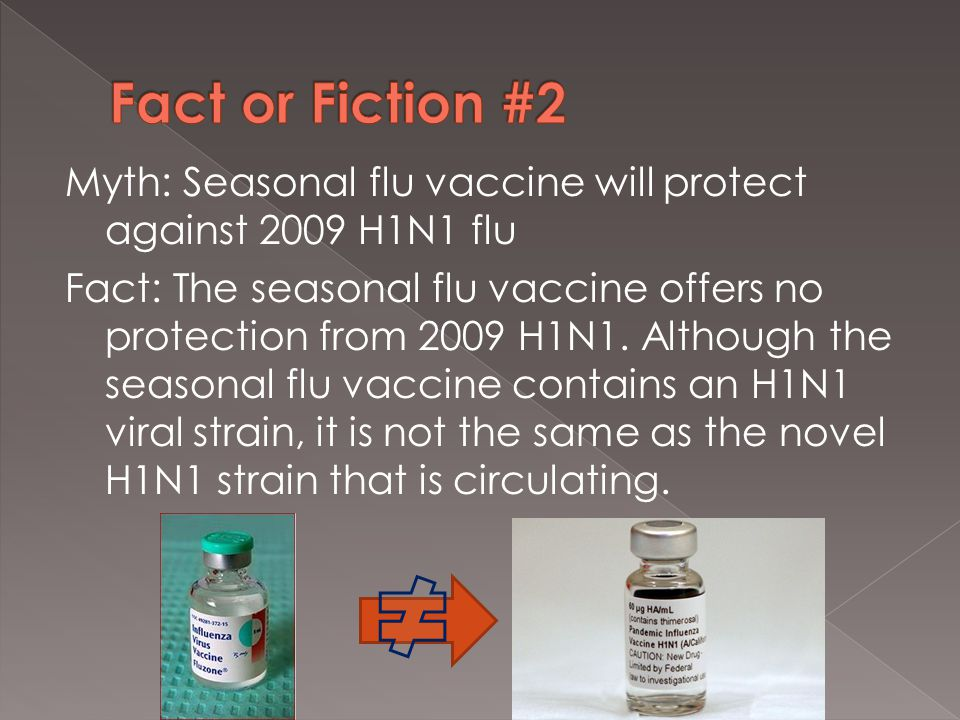 Myth: Seasonal flu vaccine will protect against 2009 H1N1 flu Fact: The seasonal flu vaccine offers no protection from 2009 H1N1.