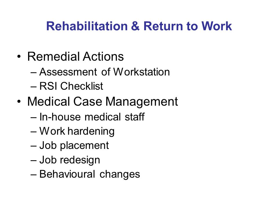 Rehabilitation & Return to Work Remedial Actions –Assessment of Workstation –RSI Checklist Medical Case Management –In-house medical staff –Work hardening –Job placement –Job redesign –Behavioural changes