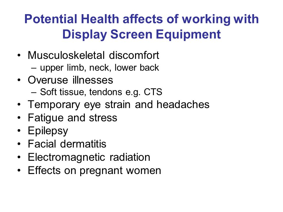 Potential Health affects of working with Display Screen Equipment Musculoskeletal discomfort –upper limb, neck, lower back Overuse illnesses –Soft tissue, tendons e.g.