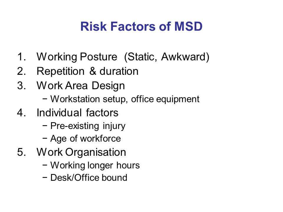 Risk Factors of MSD 1.Working Posture (Static, Awkward) 2.Repetition & duration 3.Work Area Design −Workstation setup, office equipment 4.Individual factors −Pre-existing injury −Age of workforce 5.Work Organisation −Working longer hours −Desk/Office bound