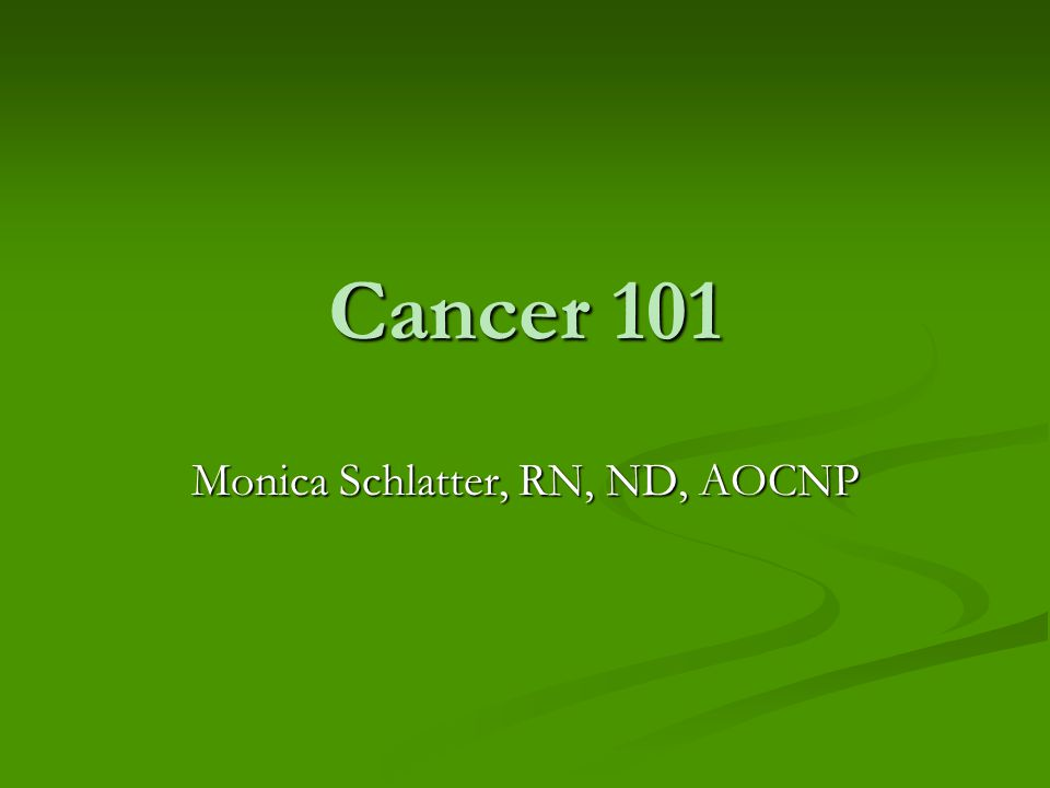 Cancer 101 Monica Schlatter, RN, ND, AOCNP