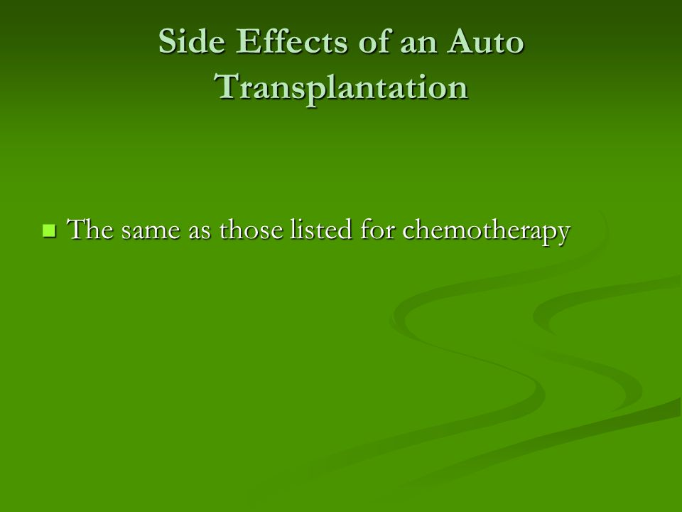 Side Effects of an Auto Transplantation The same as those listed for chemotherapy The same as those listed for chemotherapy