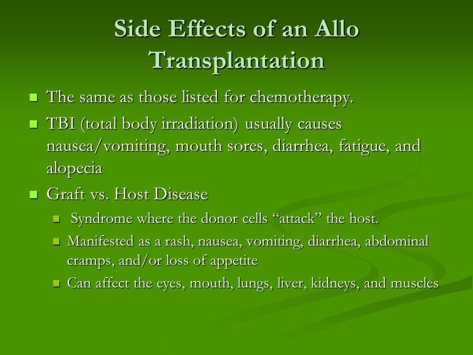 Side Effects of an Allo Transplantation The same as those listed for chemotherapy.
