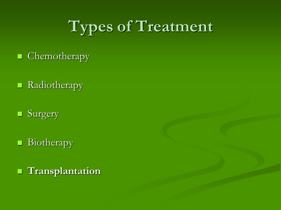 Types of Treatment Chemotherapy Chemotherapy Radiotherapy Radiotherapy Surgery Surgery Biotherapy Biotherapy Transplantation Transplantation