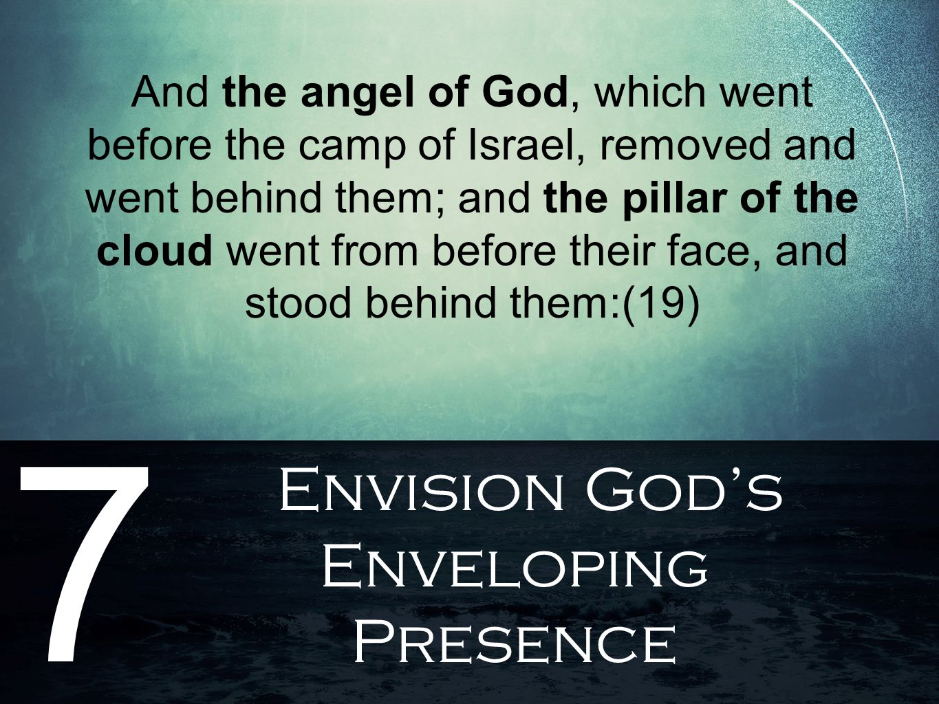 Envision God's Enveloping Presence 7 And the angel of God, which went before the camp of Israel, removed and went behind them; and the pillar of the cloud went from before their face, and stood behind them:(19)
