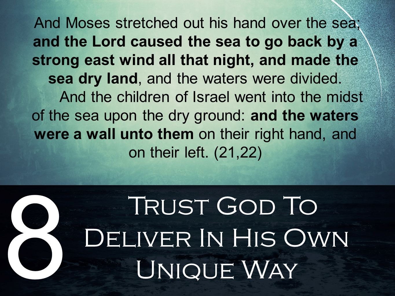 Trust God To Deliver In His Own Unique Way 8 And Moses stretched out his hand over the sea; and the Lord caused the sea to go back by a strong east wind all that night, and made the sea dry land, and the waters were divided.