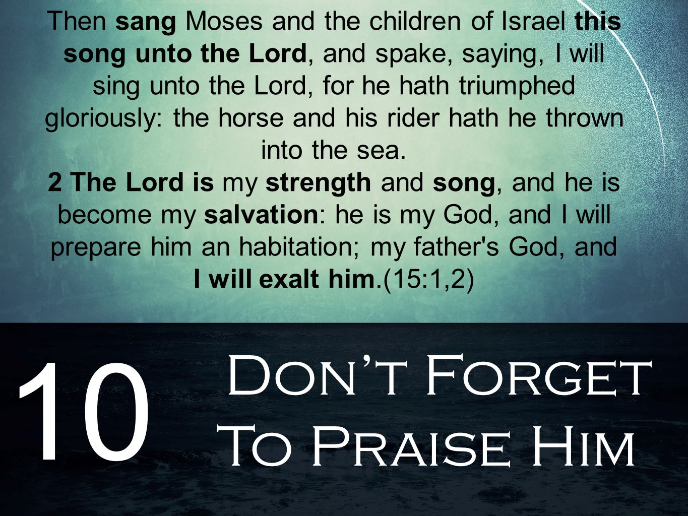 Don't Forget To Praise Him 10 Then sang Moses and the children of Israel this song unto the Lord, and spake, saying, I will sing unto the Lord, for he hath triumphed gloriously: the horse and his rider hath he thrown into the sea.