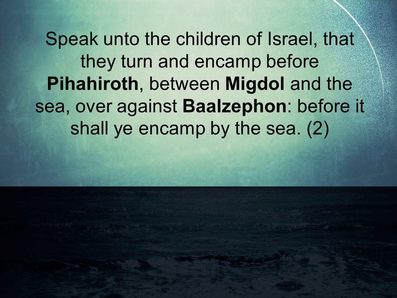 Speak unto the children of Israel, that they turn and encamp before Pihahiroth, between Migdol and the sea, over against Baalzephon: before it shall ye encamp by the sea.