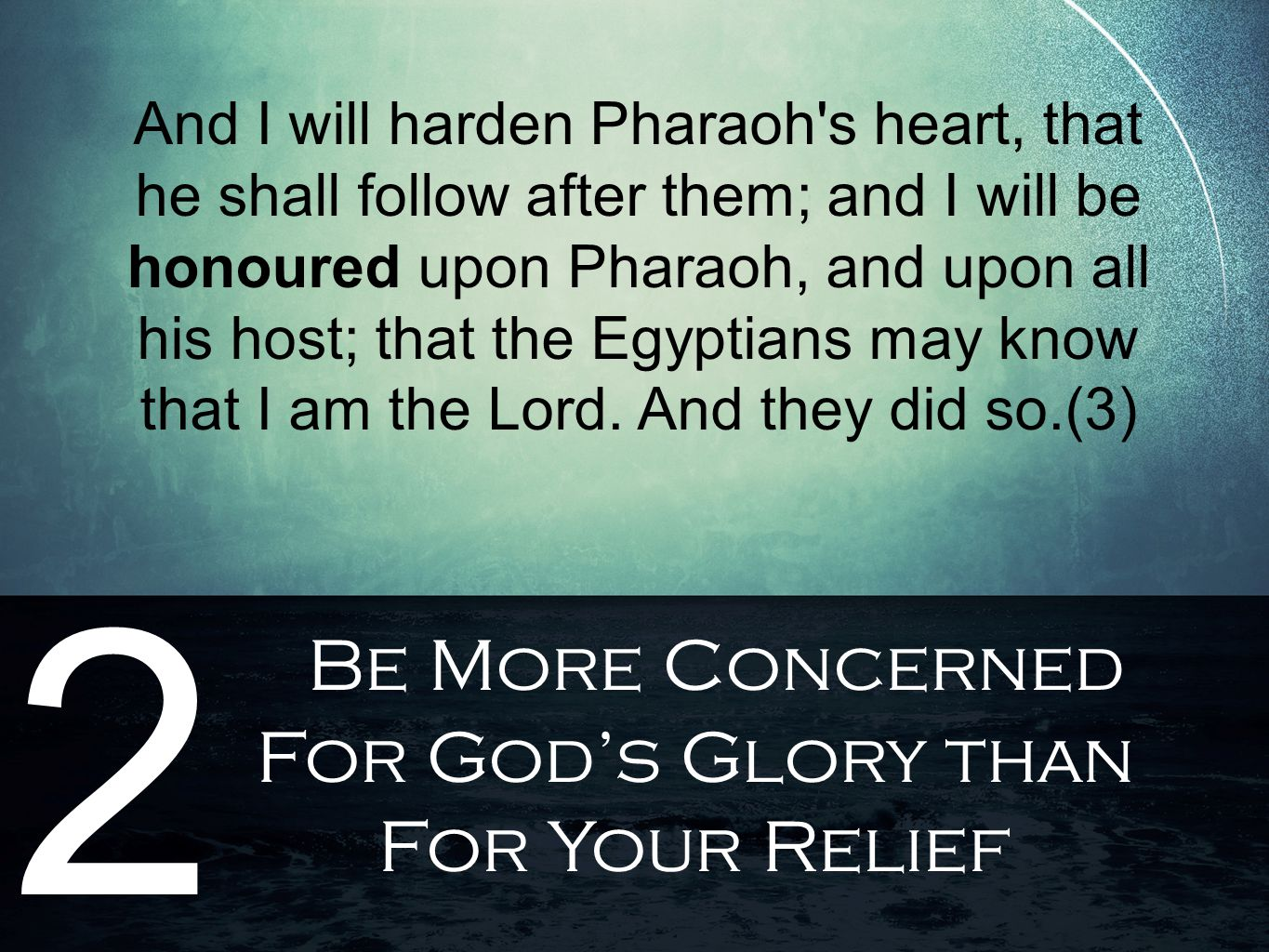 Be More Concerned For God's Glory than For Your Relief 2 And I will harden Pharaoh's heart, that he shall follow after them; and I will be honoured up