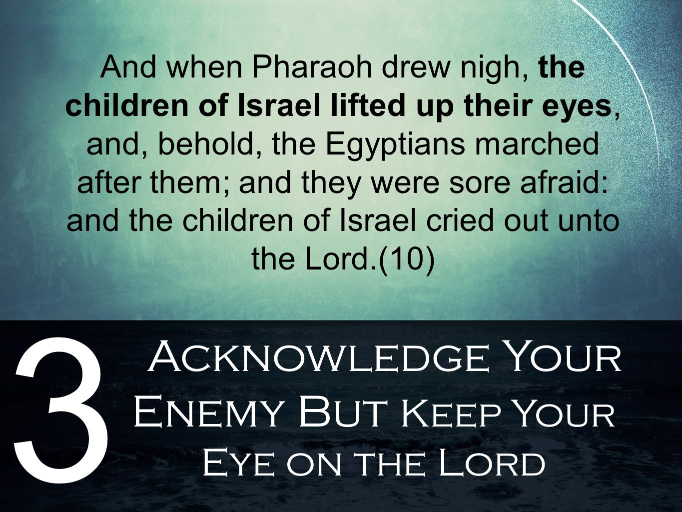 Acknowledge Your Enemy But Keep Your Eye on the Lord 3 And when Pharaoh drew nigh, the children of Israel lifted up their eyes, and, behold, the Egypt