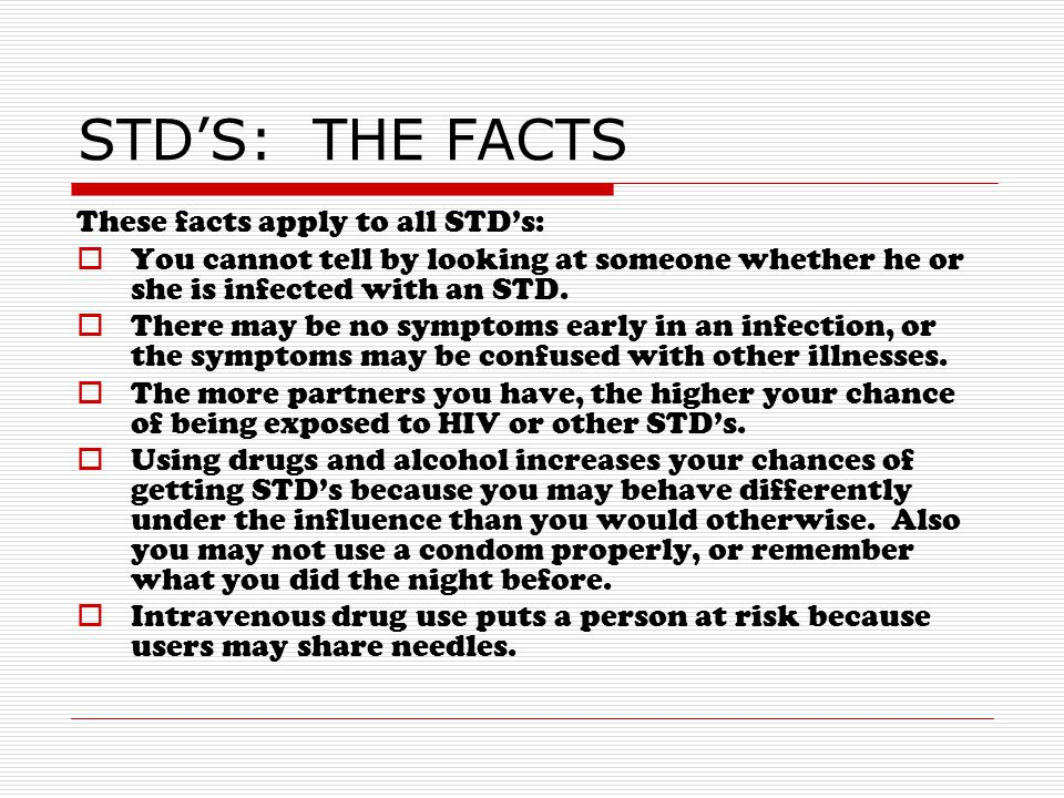 STD'S: THE FACTS These facts apply to all STD's:  You cannot tell by looking at someone whether he or she is infected with an STD.  There may be no