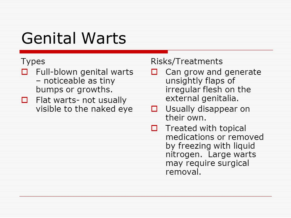 Genital Warts Types  Full-blown genital warts – noticeable as tiny bumps or growths.  Flat warts- not usually visible to the naked eye Risks/Treatme