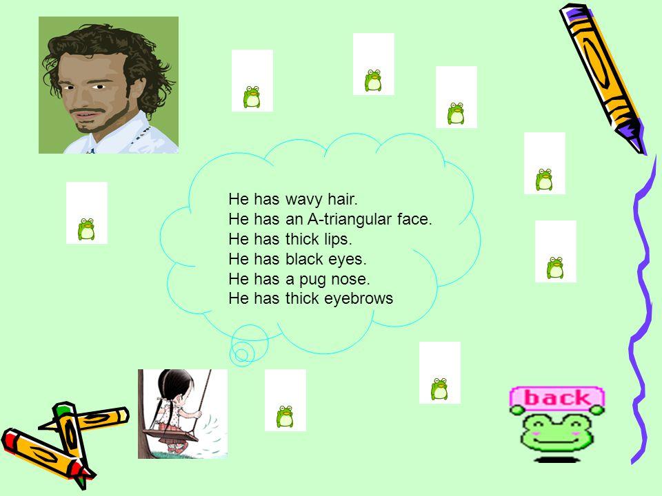 He has wavy hair.He has an A-triangular face. He has thick lips.