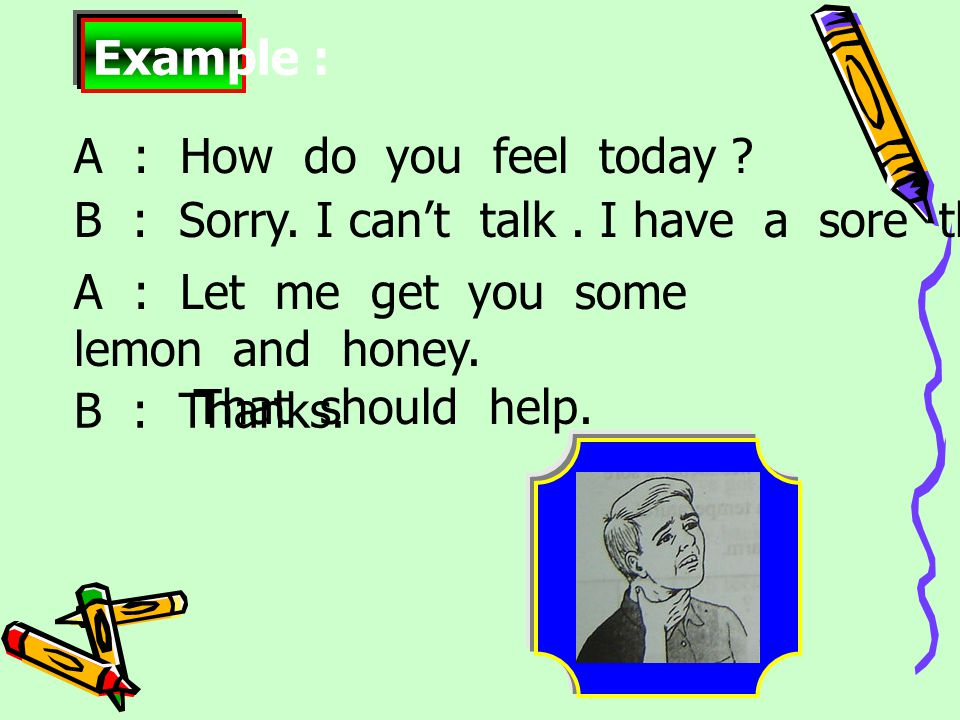 B : Thanks.Example : A : How do you feel today . B : Sorry.