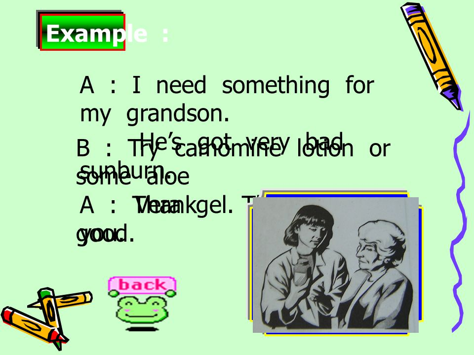 A : Thank you.Example : A : I need something for my grandson.