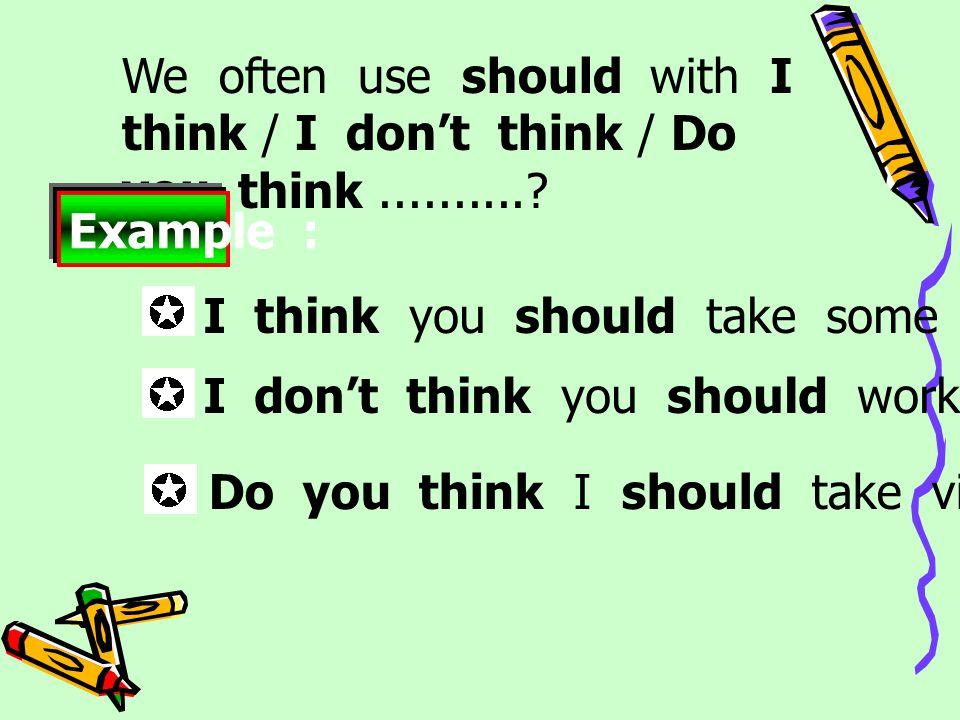 We often use should with I think / I don't think / Do you think..........? Example : I don't think you should work so hard. Do you think I should take