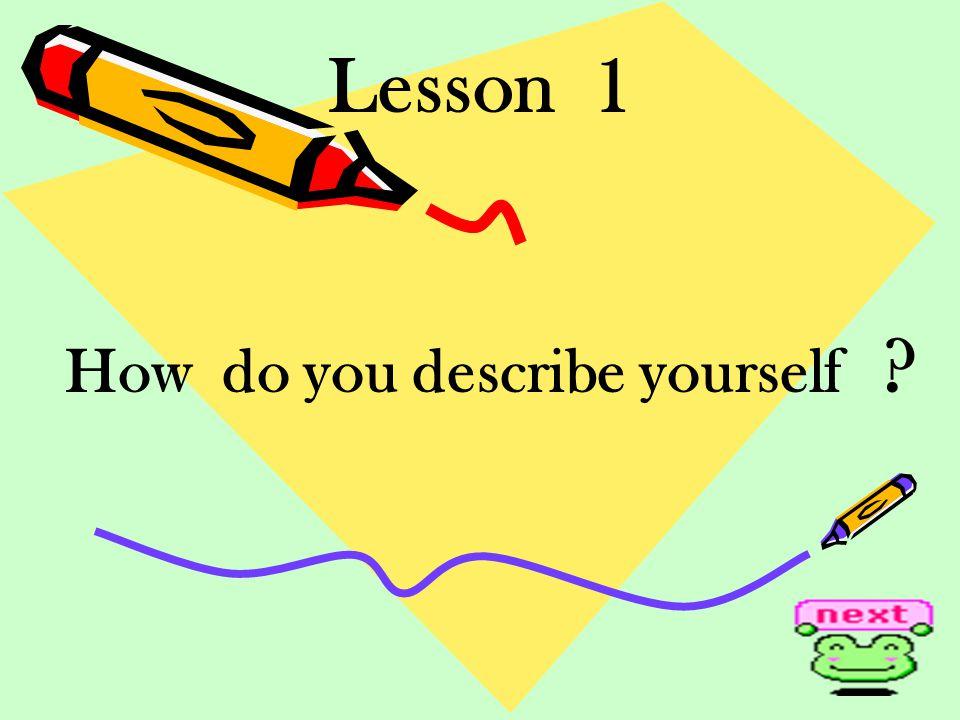 Lesson 1 How do you describe yourself ?