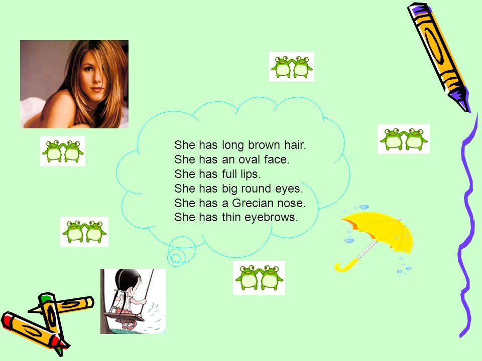 She has long brown hair. She has an oval face. She has full lips.