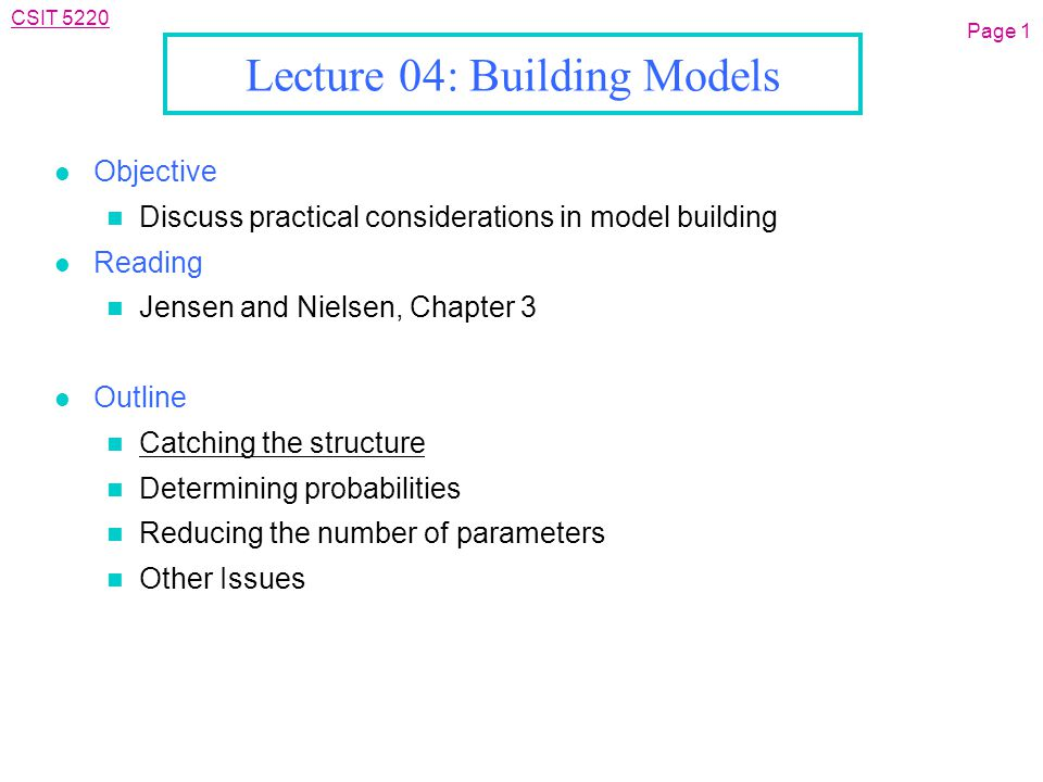CSIT 5220 Lecture 04: Building Models l Objective n Discuss practical considerations in model building l Reading n Jensen and Nielsen, Chapter 3 l Outline n Catching the structure n Determining probabilities n Reducing the number of parameters n Other Issues Page 1