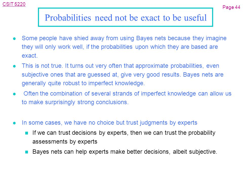 CSIT 5220 Probabilities need not be exact to be useful l Some people have shied away from using Bayes nets because they imagine they will only work well, if the probabilities upon which they are based are exact.