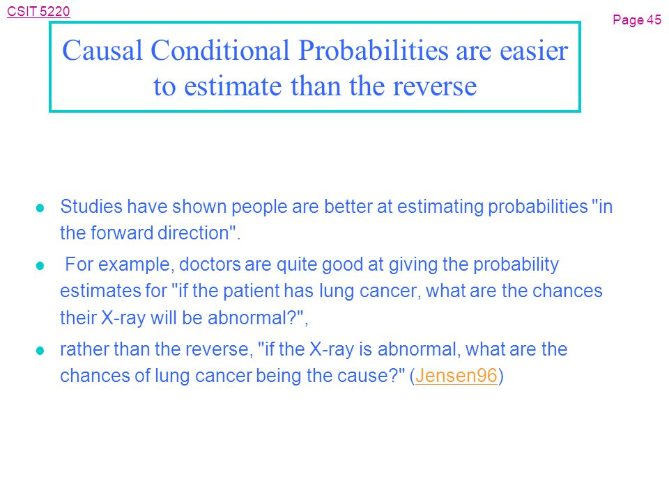CSIT 5220 Causal Conditional Probabilities are easier to estimate than the reverse l Studies have shown people are better at estimating probabilities in the forward direction .